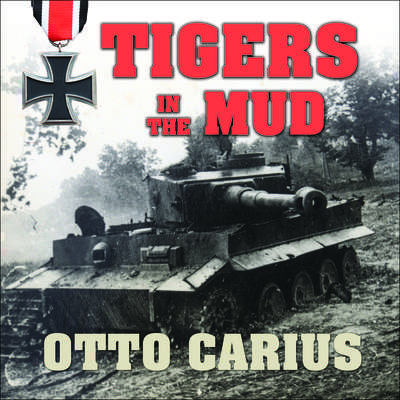Tigers in the Mud: The Combat Career of German Panzer Commander Otto Carius Audiobook, by