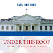 Under This Roof: The White House and the Presidency--21 Presidents, 21 Rooms, 21 Inside Stories Audiobook, by Paul Brandus