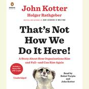 That's Not How We Do It Here!: A Story about How Organizations Rise and Fall--and Can Rise Again Audiobook, by John Kotter, Holger Rathgeber