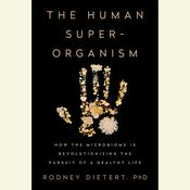 The Human Superorganism: How the Microbiome Is Revolutionizing the Pursuit of a Healthy Life, by Rodney Dietert