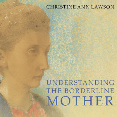 Understanding the Borderline Mother: Helping Her Children Transcend the Intense, Unpredictable, and Volatile Relationship Audiobook, by Christine Ann Lawson