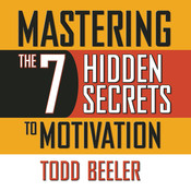 Mastering the 7 Hidden Secrets to Motivation Audiobook, by Todd Beeler