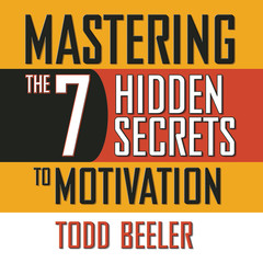 Mastering the 7 Hidden Secrets of Motivation Audiobook, by Todd Beeler