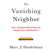 The Vanishing Neighbor: The Transformation of American Community, by Marc J. Dunkelman
