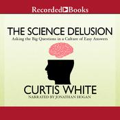 The Science Delusion: Asking the Big Questions in a Culture of Easy Answers Audiobook, by Curtis White