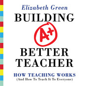 Building a Better Teacher: How Teaching Works (and How to Teach It to Everyone), by Elizabeth Green