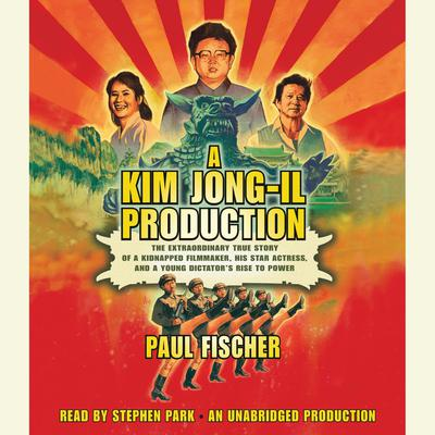 A Kim Jong-Il Production: The Extraordinary True Story of a Kidnapped Filmmaker, His Star Actress, and a Young Dictators Rise to Power Audiobook, by Paul Fischer