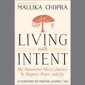 Living with Intent: My Somewhat Messy Journey to Purpose, Peace, and Joy Audiobook, by Mallika Chopra