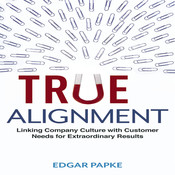 True Alignment: Linking Company Culture with Customer Needs for Extraordinary Results, by Edgar Papke