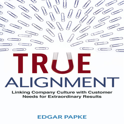 True Alignment: Linking Company Culture with Customer Needs for Extraordinary Results Audiobook, by Edgar Papke