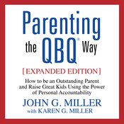 Parenting the QBQ Way, Expanded Edition: How to Be an Outstanding Parent and Raise Great Kids Using the Power of Personal Accountability Audiobook, by John G. Miller
