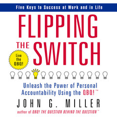 Flipping the Switch: Unleash the Power of Personal Accountability Using the QBQ! Audiobook, by John G. Miller
