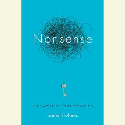 Nonsense: The Power of Not Knowing Audiobook, by Jamie Holmes