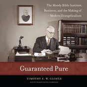 Guaranteed Pure: The Moody Bible Institute, Business, and the Making of Modern Evangelicalism, by Timothy E. W.  Gloege