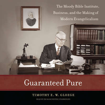Guaranteed Pure: The Moody Bible Institute, Business, and the Making of Modern Evangelicalism Audiobook, by Timothy E. W.  Gloege