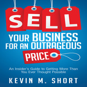 Sell Your Business for an Outrageous Price: An Insider's Guide to Getting More Than You Ever Thought Possible Audiobook, by Kevin M. Short
