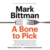 A Bone to Pick: The good and bad news about food, with wisdom and advice on diets, food safety, GMOs, farming, and more, by Mark Bittman