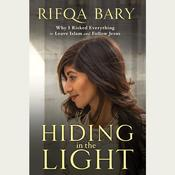 Hiding in the Light: Why I Risked Everything to Leave Islam and Follow Jesus Audiobook, by Rifqa Bary