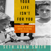 Your Life Isn't for You: A Selfish Person's Guide to Being Selfless Audiobook, by Seth Adam Smith