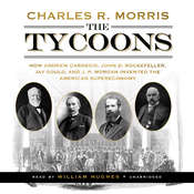 The Tycoons: How Andrew Carnegie, John D. Rockefeller, Jay Gould, and J. P. Morgan Invented the American Supereconomy, by Charles R. Morris