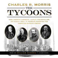 The Tycoons: How Andrew Carnegie, John D. Rockefeller, Jay Gould, and J. P. Morgan Invented the American Supereconomy Audiobook, by Charles R. Morris
