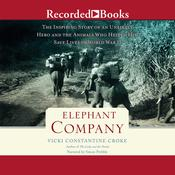 Elephant Company: The Inspiring Story of an Unlikely Hero and the Animals Who Helped Him Save Lives in World War II Audiobook, by Vicki Constantine Croke
