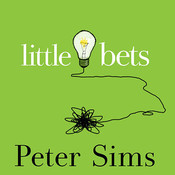 Little Bets: How Breakthrough Ideas Emerge from Small Discoveries, by Peter Sims