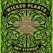 Wicked Plants: The Weed That Killed Lincoln's Mother and Other Botanical Atrocities, by Amy Stewart