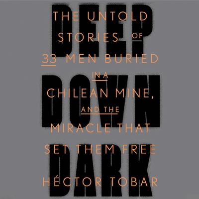 Deep Down Dark: The Untold Stories of 33 Men Buried in a Chilean Mine, and the Miracle That Set Them Free Audiobook, by Héctor Tobar