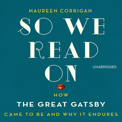 So We Read On: How The Great Gatsby Came to Be and Why It Endures Audiobook, by Maureen Corrigan