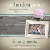 The Hardest Peace: Expecting Grace in the Midst of Life's Hard, by Kara Tippetts