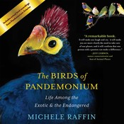 The Birds of Pandemonium: Life Among the Exotic and the Endangered, by Michele Raffin