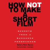 How Not to Make a Short Film: Secrets from a Sundance Programmer, by Roberta Marie Munroe