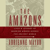 The Amazons: Lives and Legends of Warrior Women across the Ancient World, by Adrienne Mayor