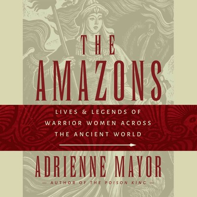 The Amazons: Lives and Legends of Warrior Women across the Ancient World Audiobook, by Adrienne Mayor