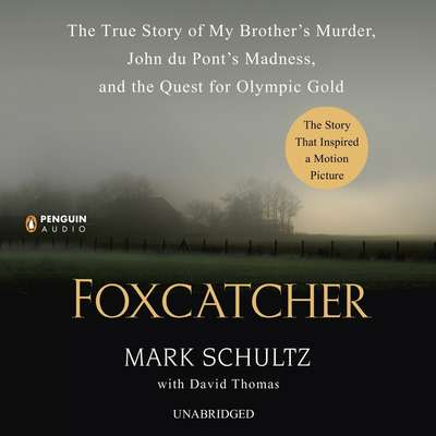 Foxcatcher: The True Story of My Brothers Murder, John du Ponts Madness, and the Quest for Olympic Gold Audiobook, by Mark Schultz