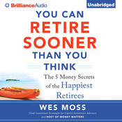 You Can Retire Sooner Than You Think: The 5 Money Secrets of the Happiest Retirees, by Wes Moss