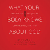What Your Body Knows about God: How We Are Designed to Connect, Serve, and Thrive, by Rob Moll