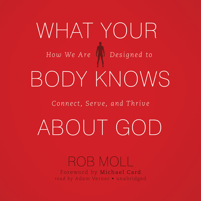 What Your Body Knows about God: How We Are Designed to Connect, Serve, and Thrive Audiobook, by Rob Moll