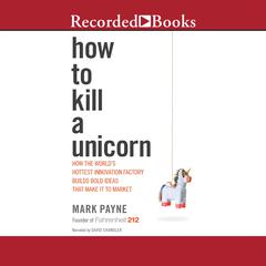 How to Kill a Unicorn: How the World's Hottest Innovation Factory Builds Bold Ideas That Make It to Market Audiobook, by Mark Payne