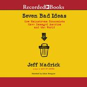 Seven Bad Ideas: How Mainstream Economics Have Damaged America and the World Audiobook, by Jeff Madrick