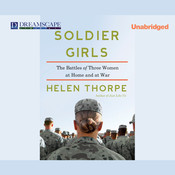 Soldier Girls: The Battles of Three Women at Home and at War Audiobook, by Helen Thorpe