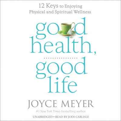 Good Health, Good Life: 12 Keys to Enjoying Physical and Spiritual Wellness Audiobook, by Joyce Meyer