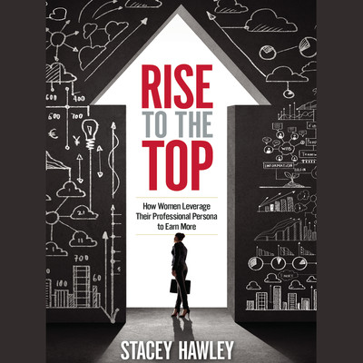 Rise to the Top: How Woman Leverage Their Professional Persona to Earn More and Rise to the Top Audiobook, by Stacey Hawley