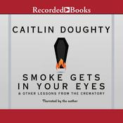Smoke Gets in Your Eyes: And Other Lessons from the Crematory Audiobook, by Caitlin Doughty