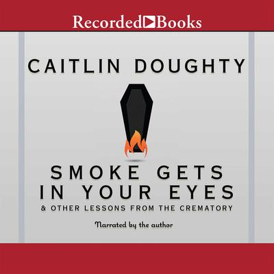 Smoke Gets in Your Eyes: And Other Lessons from the Crematory Audiobook, by