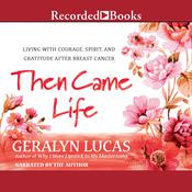 Then Came Life: Living with Courage, Spirit, and Gratitude after Breast Cancer Audiobook, by Geralyn Lucas