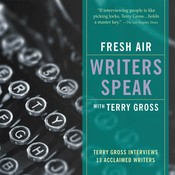 Fresh Air: Writers Speak: Terry Gross Interviews Thirteen Acclaimed Writers, by Terry Gross