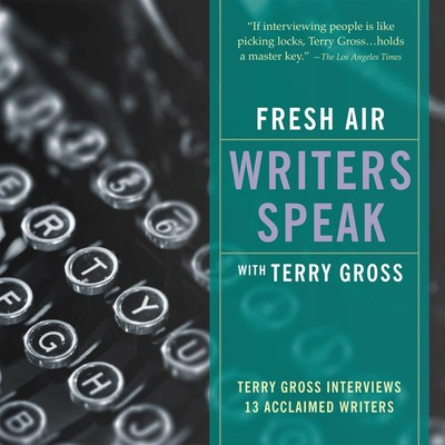 Fresh Air: Writers Speak: Terry Gross Interviews 13 Acclaimed Writers Audiobook, by Terry Gross