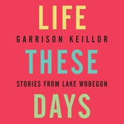 Life These Days: Stories from Lake Wobegon, by Garrison Keillor